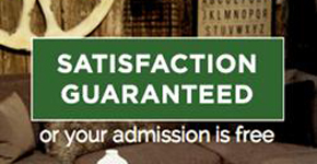Satisfaction Guaranteed or your admission is free